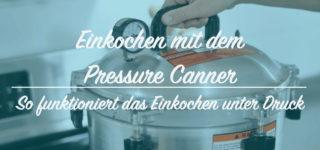 So funktioniert das Einkochen mit dem Pressure Canner